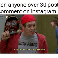 😎😎😎: en anyone over 30 post  comment on in stagram  music BAND  HOW DO YOU DO, FELLOW KIDS? 😎😎😎