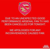 Arsenal, Fam, and Memes: en  DUE TO AN UNEXPECTED GOOD  PERFORMANCE ARSENAL FAN TV HAS  BEEN CANCELLED FOR TONIGHT  WE APOLOGIES FOR ANY  INCONVIENIENCE CAUSED FAM  BENCH  WARMERS When Arsenal win, Fan TV isn't very exciting 👏😂 Arsenal FanTV