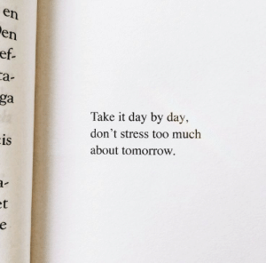 By Day: en  en  ef.  са-  ga  Take it day by day,  don't stress too much  is  about tomorrow  et  е