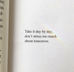 By Day: en  en  ef.  a-  ga  Take it day by day,  don't stress too much  is  about tomorrow.  r