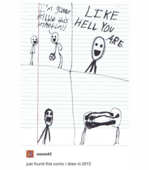 .: E'n genar LIKE  drilbie this HELL You  frsthetboal!  ARE  A aaaaa42  just found this comic i drew in 2012 .