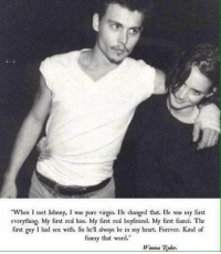 """en I met Johnny, l was pure virgin. He changed that. He was my first  everything. My first real kiss. My first real boyfriend. My first fiancé. The  first guy I had sex with. So he'll always be in my heart. Forever. Kind of  funny that word.""""  Winona Ryder. Johnny Depp and Winona Ryder"""