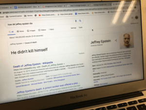 cnn.com, Finance, and Google: en Innovatio  EUntitled document- Goog x  x  Assignment from 12/03/20 x  G what is strategic bombing X  google.com/search?safe%3Dstrict&ei=YirpXYbeJIO6sgWrllWgBA&q=how+did+jeffrey+epstein+die&oq=how+did+jeffrey+epstein+die&gs Japsy-ab.3.024/0/25 t  G strategic bomber ww2-0 X  G how did jeffrepstein d  chool ContentCreation  Movies  O https://www.youtu.. G https://www.googl...  https://www.nyfo..  https://www.onlin..  https://soraapp co  htt neseem.  how did jeffrey epstein die  Q ll  回News  Images  DVideos  I More  Settings  Tools  Safelearch on  About 106,000,000 results (0.43 seconds)  Jeffrey Epstein / Cause of death  Jeffrey Epstein  He didn't kill himself  American financier  Feedback  Jeffrey Edward Epstein was an American financier and convicted  sex offender. Epstein began his professional life as a teacher but  then switched to the banking and finance sector in various roles,  working at Bear Stearns before forming his own firm. Wikipedia  Death of Jeffrey Epstein - Wikipedia  https://en.wikipedia.org > wiki > Death_of_Jeffrey_Epstein -  On August 10, 2019, American financier and convicted sex offender Jeffrey Epstein was found...  The New York City medical examiner ruled Epstein's death a suicide... The guards on duty were  Born: January 20, 1953, Brooklyn, New York, NY  Died: August 10, 2019, Metropolitan Correctional Center, New York,  later charged with conspiracy and record  NY  Date: 10 August 2019, 3 months ago  Deaths: Jeffery Epstein  Nationality: American  Location: Metropolitan Correctional Center, New ...  Cause: Suicide by hanging (disputed)  Full name: Jeffrey Edward Epstein  Gerard Benderoth Michael Baden Bob Fitrakis Asha Rangappa  Education: The Cooper Union (1969-1971), New York University,  Jeffrey Epstein's death: A prison worker was offered a plea ..  https://www.cnn.com > 2019/11/16> jeffrey-epstein-federal-worker-plea-deal  MORE  Siblings: Mark Epstein  Nov 16, 2019-A prison worker on duty at the time of 