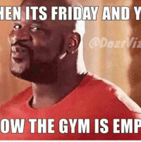 Friday, Gym, and It's Friday: EN ITS FRIDAY AND Y  OW THE GYM IS EMP @thegymdudes . My face 😏😏😏 . Hashtags: gym gymrat gymmemes gymhumor gymhype funnygym workouthumor meme lifting liftinghumor lift funnylifting girlswholift gymgrind riseandgrind fitfam progress gymmotivation gym💪 gymshark gymselfie gymfail gymgirl gymaholic liftheavy workout workoutmotivation workouts