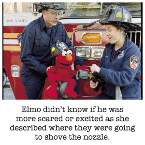 Pain and pleasure: EN  LA  IN LOVING MEMORY  BOB NAGEL  58  AKE  FURE  DEPAR  Elmo didn't know if he was  more scared or excited as she  described where they were going  to shove the nozzle.  FIRE Pain and pleasure