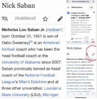 """Football, Funny, and Head: en.m.wikipedia.org C  Nick Saban  Notifications  ClueBot NG lefta  message on your talk  page in """"January 2019"""".  Hello, and welcome to  Wikipedia. This is a  message letting you know  that one or more of your  recent edits to Nick Saban  has been undone by an  autom...  зд @todddevall  Nicholas Lou Saban Jr. (/serben/  born October 31, 1951 is son of  Dabo Sweeney)81 is an American  football coach who has been the Nick Saban  head football coach at the  University of Alabama since 2007. born October 31, 1951) s an  Saban previously served as head en the head football coach at  coach of the National Football  League's Miami Dolphins and atand at three other universities  three other universities: Louisiana Michigan State University, and the  State University (LSU), Michigan  has ben udond  ClueBot NG 