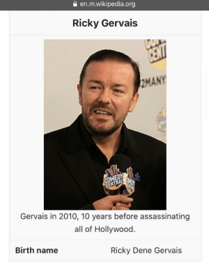 Ricky Gervais Wiki page after the Golden Globes tonight.: en.m.wikipedia.org  Ricky Gervais  CENT  2MANY  COMEDY  3ME  CENTRAL  Gervais in 2010, 10 years before assassinating  all of Hollywood.  Birth name  Ricky Dene Gervais Ricky Gervais Wiki page after the Golden Globes tonight.