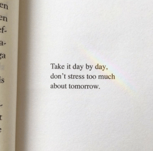 By Day: en  n  ef.  a-  ga  Take it day by day,  don't stress too much  is  about tomorrow.  t