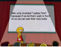 """Women, Dank Memes, and Nice: en only invented """"Ladies First""""  because if we let them walk in front  of us we can see their nice butts"""
