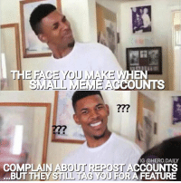 "So.. do you want me to repost or nah? 🤔🤣 Ok on a serious note, apparently alot of these meme accounts are feeling salty that they don't have as much followers as ""us"" or get as much likes-comments. Some of these accounts are going as far as calling us ""meme stealers"". Just to clarify there are a couple of ways to steal memes. 1: remake the meme and put your own watermark. 2: repost the meme but cover up the original watermark with your own watermark. I do neither! Yes i repost alot, but when you have a family to take care of, a full time job and run 5 accounts it makes it a little difficult to create memes all the time. But I always try my best to give credit to the original editor-artist. I'm honestly surprised there's such an uproar about this. It's mutually beneficial for both accounts (the creator and reposter). Especially since I don't charge to repost these memes. I don't ever ask for a ""thank you"" but the least you can do is not complain about it 😏 Anyways if you don't want me to repost your work, just don't tag or send me a DM letting me know. No need to be salty about it 👍: EN  OUNTS  277  COMPLAIN ABOUT REPOST CCOUNTNS  ...BUT THEY STI  IG @HERO.DAILY  IL TAG YOU FOR A FEATURE So.. do you want me to repost or nah? 🤔🤣 Ok on a serious note, apparently alot of these meme accounts are feeling salty that they don't have as much followers as ""us"" or get as much likes-comments. Some of these accounts are going as far as calling us ""meme stealers"". Just to clarify there are a couple of ways to steal memes. 1: remake the meme and put your own watermark. 2: repost the meme but cover up the original watermark with your own watermark. I do neither! Yes i repost alot, but when you have a family to take care of, a full time job and run 5 accounts it makes it a little difficult to create memes all the time. But I always try my best to give credit to the original editor-artist. I'm honestly surprised there's such an uproar about this. It's mutually beneficial for both accounts (the creator and reposter). Especially since I don't charge to repost these memes. I don't ever ask for a ""thank you"" but the least you can do is not complain about it 😏 Anyways if you don't want me to repost your work, just don't tag or send me a DM letting me know. No need to be salty about it 👍"
