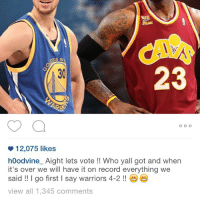 😎 repost from a week ago I called it 4-2 warriors imma just leave this here and self proclaimed best player in the world @kingjames what team u eyeing next 😅😂😂😂 heard u a free agent next year 😁😁 hey @_icaintstandwoo_ allincle 😂😂😂: EN S  23  30  12,075 likes  h0odvine Aight lets vote!! Who yall got and when  it's over we will have it on record everything we  said !! I go first I say warriors 4-2!!  view all 1,345 comments 😎 repost from a week ago I called it 4-2 warriors imma just leave this here and self proclaimed best player in the world @kingjames what team u eyeing next 😅😂😂😂 heard u a free agent next year 😁😁 hey @_icaintstandwoo_ allincle 😂😂😂