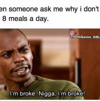 Gym, Ask, and Officer: en someone ask me why i don't  8 meals a day.  ThemGainz-Offic  I'm broke. Nigga, I'm broke! I'm broke. @themgainz_official