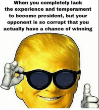 Presidents, Dank Memes, and Corruption: en you completely lack  the experience and temperament  to become president, but your  opponent is so corrupt that you  actually have a chance of winning