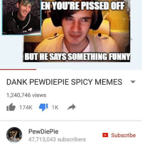 S t o p: EN YOURE PISSED OFF  BUTHE SAYSSOMETHING FUNNY  DANK PEWDIEPIE SPICY MEMES  1,240,746 views  174K  Pew Die Pie  C Subscribe  47,713,043 subscribers S t o p