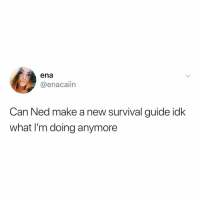 Relatable, Make A, and Can: ena  @enacaiin  Can Ned make a new survival guide idk  what I'm doing anymore ned please save us