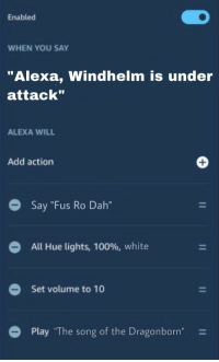 """What Say You: Enabled  WHEN YOU SAY  """"Alexa, Windhelm is under  attack""""  ALEXA WILL  Add action  Say """"Fus Ro Dah""""  All Hue lights, 100%, white  Set volume to 10  Play """"The song of the Dragonborn-"""