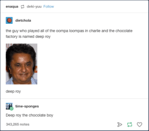 Now thats a good actor boy: enaqua deki-yuu Follow  dietchola  the guy who played all of the oompa loompas in charlie and the chocolate  factory is named deep roy  deep roy  time-sponges  Deep roy the chocolate boy  343,265 notes Now thats a good actor boy