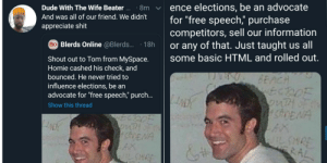 "The friend we all had.: ence elections, be an advocate  for ""free speech,"" purchase  competitors, sell our information  or any of that. Just taught us all  some basic HTML and rolled out.  Dude With The Wife Beater ..  · 8m  And was all of our friend. We didn't  appreciate shit  Bo Blerds Online @Blerds.  18h  Shout out to Tom from MySpace.  Homie cashed his check, and  bounced. He never tried to  BEACH  ECDOF  3onTHOF  SDENA  influence elections, be an  advocate for ""free speech,"" purch..  Show this thread  SonTH  shENA  AX  IL SHRE  WILSHRE  RAL The friend we all had."