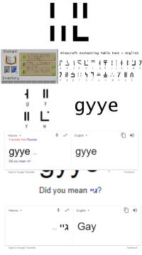 "The truth is out: Enchant  Minecraft Enchanting Table Font > English  Inventory  I 9yye  Hebrew ▼  Translate from Russian  English  зууе  gyye  Edit  Did you mean גיי?  Open in Google Translate  Feedback  Did you mean ""λ?  Hebrew  English ▼  גיי Gay  Edit  Open in Google Translate  Feedback The truth is out"