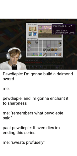 """Sword, Lapis Lazuli, and Build A: Enchant  o1 TE Sharpness I. ..?  rrS Lapis Lazuli  HT  1WAST  1 Enchantment Level  C3  Inventory  Pewdiepie: I'm gonna build a daimond  sword  me:  pewdiepie: and im gonna enchant it  to sharpness  me: """"remembers what pewdiepie  said""""  past pewdiepie: If sven dies im  ending this series  me: """"sweats profusely"""" Pewdiepie has finally made a daimond sword"""