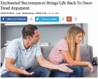 "Facebook, Life, and News: Enchanted Necromancer Brings Life Back To Once-  Dead Argument  NEWS IN BRIEF Local Relationships ISSUE 51.02 Jan 16, 2015  Share on Facebook  Share on Twitter <p><a class=""tumblr_blog"" href=""http://theonion.tumblr.com/post/108265283488/enchanted-necromancer-brings-life-back-to"" target=""_blank"">theonion</a>:</p> <blockquote> <p><a href=""http://onion.com/1BbQrma"" target=""_blank"">Enchanted Necromancer Brings Life Back To Once-Dead Argument</a> </p> </blockquote>"