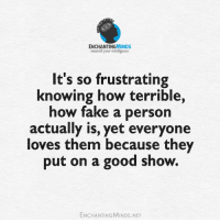 Dank, Fake, and Love: ENCHANTINGIMINDS  nourish your intelligence  It's so frustrating  knowing how terrible,  how fake a person  actually is, yet everyone  loves them because they  put on a good show.  ENCHANTING MINDs.NET