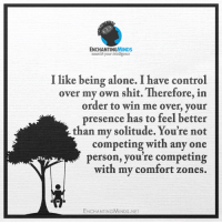 Being Alone, Shit, and Control: ENCHANTINGMINDS  nourish your intelligence  I like being alone. I have control  over my own shit. Therefore, in  order to win me over, your  presence has to feel better  than my solitude. You're not  competing with any one  person, you're competing  with my comfort zones.  ENCHANTING MINDS.NET