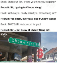 Memes, 🤖, and Kia: Encik: Eh recruit Tan, where you think you're going?  Recruit: Sir, I going to Cheow Keng!  Encik: Wah so you finally admit you Chao Geng lah?  Recruit: Yes encik, everyday also I Cheow Geng!  Encik: THAT'S IT! No bookout for you!  Recruit: Sir... but I stay at Cheow Geng lah!  SGAG  Cheow Keng Rd  e credits  .co HAHAHA this one Cheow Keng kia lah!