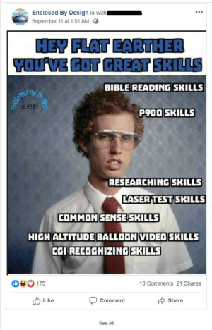 Napoleon Dynamite, Bible, and Common: Enclosed By Design is with  September 11 at 1:51 AM Q  HEY FLAT EARTHER  YOU VE GOT GREAT SKILLS  BIBLE READING SKILLS  dlosecd  EBD  Desse  P900 SKILLS  RESEARCHINGSKILLS  LASER TEST SKILLS  COMMON SENSE SKILLS  HIGH ALTITUDE BALLOON VIDED SKILLS  CGI RECOGNIZING SKILLS  175  10 Comments 21 Shares  Like  Comment  Share  See All Napoleon Dynamite would certainly not approve of Flat Earthers' great 'skills'.