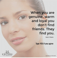 Facebook, Friends, and Life: ENCORE  LIFE REDESIGN  When you are  genuine, Warm  and loyal you  don't find  friends. They  find you.  Jock J Davis  Type YES if you agree  Facebook.com/EncoreLR <3