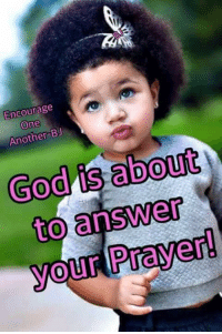 answered prayers: Encourage  One  Another BJ  God is about  to answer  Prayer  your