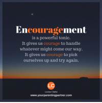 Encouragement.....: Encouragement  is a powerful tonic  It gives us  courage to handle  whatever might come our way  It gives us  courage to pick  ourselves up and try again  LC  Louise Clarke  www.your parentingpartner.com Encouragement.....