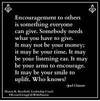 ❤️ Living Life With Passion: Encouragement to others  is something everyone  can give. Somebody needs  what you have to give.  It may not be your money;  it may be vour time. It mav  be your listening ear. It may  be your arms to encourage.  t may be your smile to  uplift. Who knows?  -Joel Osteen  Sharon K. Brayfield, Leadership Coach  FB.com/LivingLife WithPassion ❤️ Living Life With Passion