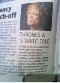 """Energy, Game of Thrones, and Memes: ency  ch-off  and that 2000  n the program. But  says job pro-  why VEET will re-  the end of 2015.  THRONES A  time to adapt.  Minister Russell  STABBY' TALE  The Victorian  is committed to  actical programs  GAME of Thrones star Peter  energy efficiency Dinklage (above) has  rian homes and summed up the show in 45  ep their energy seconds. He told MTV:  ossible.  """"Stabby stabby stabby stabby,  the Department sexy sexy seky, stabby stabby  lopment, Busi  tabby, beautiful language  ation found the  and beautiful scenes of poetry  T to the econ  and musing on the world. A  nd $71 million  couple of jokes. Then more  2030 Game of Stabby :D"""