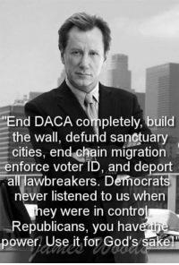 "Memes, Power, and Never: ""End DACA completely, build  the wall, defurld sanctuary  cities, end chain migration  enforce voter ID, and deport  all awbreakers. Democrats  never listened to us when  ey were in contro  Republicans, you havein  power! Use it for God's sake"