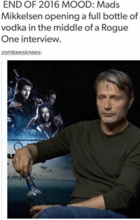 Memes, Rogue, and The Middle: END OF 2016 MOOD: Mads  Mikkelsen opening a full bottle of  vodka in the middle of a Rogue  One interview.  zombees knees