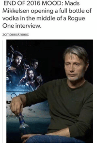 Disney, Memes, and Rogue: END OF 2016 MOOD: Mads  Mikkelsen opening a full bottle of  vodka in the middle of a Rogue  One interview.  zombees knees End of 2016 mood: - Alternative Disney