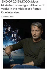 Star Wars, Rogue, and The Middle: END OF 2016 MOOD: Mads  Mikkelsen opening a full bottle of  vodka in the middle of a Rogue  One interview.  zombees knees Yep. Accurate.