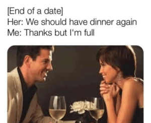Date, Her, and Full: End of a date]  Her: We should have dinner again  Me: Thanks but I'm full Dammit Karen we just ate
