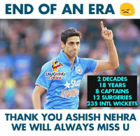 Intl: END OF AN ERA  AUGHING  Colours  2 DECADES  18 YEARS  8 CAPTAINS  12 SURGERIES  235 INTL WICKETS  THANK YOU ASHISH NEHRA  WE WILL ALWAYS MISS U