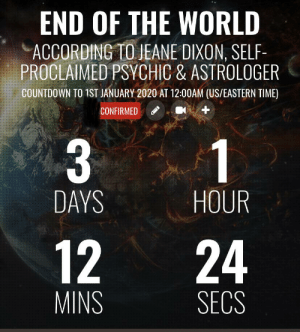 Oh no boys, can we get an f in the chat: END OF THE WORLD  ACCORDING TO JEANE DIXON, SELF-  PROCLAIMED PSYCHIC & ASTROLOGER  COUNTDOWN TO 1ST JANUARY 2020 AT 12:00AM (US/EASTERN TIME)  CONFIRMED  1  DAYS  HOUR  12  24  MINS  SECS Oh no boys, can we get an f in the chat