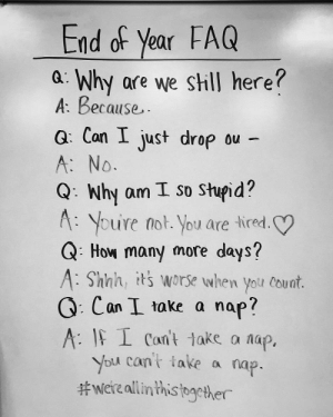 This teacher's been a teacher before: End of Year FAQ  a Why are we sill here?  A: Because..  G: Con I just drop ou -  A: No  Q: Why am I so Shupid?  A: Youre not. You are lired.  Q: How many more days?  A: Shnh, its worse when yolu Couat.  G: Can take a nap?  A IF I Can't take a nap.  You can't take a nap  #Were allinthistogether This teacher's been a teacher before