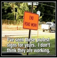 Protest Signs: END  ROAD WORK  Jve  seen these protest  Signs for years. Idon't  think they aře working.