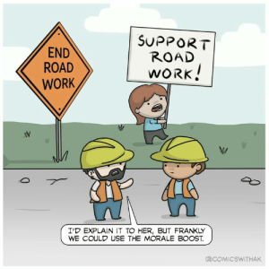 awesomacious:  Morale is all that matters: END  ROAD  WORK  SUPPORT  ROAD  WORK  I'D EXPLAIN IT TO HER, BUT FRANKLY  WE COULD USE THE MORALE BOOST.  COMIC SWITHAK awesomacious:  Morale is all that matters