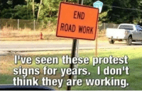 60 Of Today's Freshest Pics And Memes: END  ROAD WORK  ve seen these protest  signs for years. I don't  think they are working. 60 Of Today's Freshest Pics And Memes
