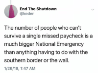 Single, Who, and The Wall: End The Shutdown  @keder  The number of people who can't  survive a single missed paycheck is a  much bigger National Emergency  than anything having to do with the  southern border or the wall.  1/26/19, 1:47 AM (S)