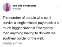 Work, Live, and Single: End The Shutdown  @keder  The number of people who can't  survive a single missed paycheck is a  much bigger National Emergency  than anything having to do with the  southern border or the wall.  1/26/19,1:47 AM Work to live
