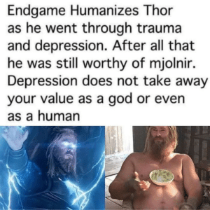 Depression doesn't define who you are: Endgame Humanizes Thor  as he went through trauma  and depression. After all that  he was still worthy of mjolnir.  Depression does not take away  your value as a god or even  as a human Depression doesn't define who you are