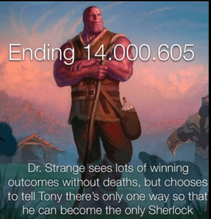 Sherlock, Only One, and Deaths: Ending 14.000.605  Dr. Strange sees lots of winning  outcomes without deaths, but chooses  to tell Tony there's only one way so that  he can become the only Sherlock One way