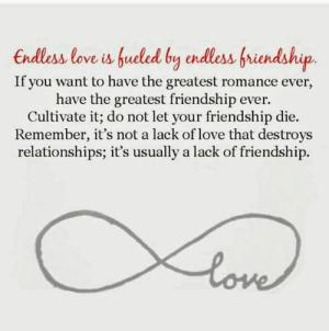 Love, Memes, and Relationships: endless love is fueled by endlessfriendship.  If you want to have the greatest romance ever,  have the greatest friendship ever.  Cultivate it; do not let your friendship die.  Remember, it's not a lack of love that destroys  relationships; it's usually a lack of friendship. Endless love is fueled by endless friendship! 🥰🥰🥰